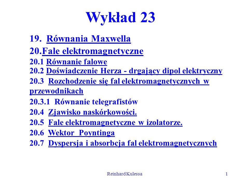 Reinhard Kulessa1 Wykład 23 19. Równania Maxwella 20.Fale elektromagnetyczne 20.1 Równanie falowe 20.2 Doświadczenie Herza - drgający dipol elektryczn