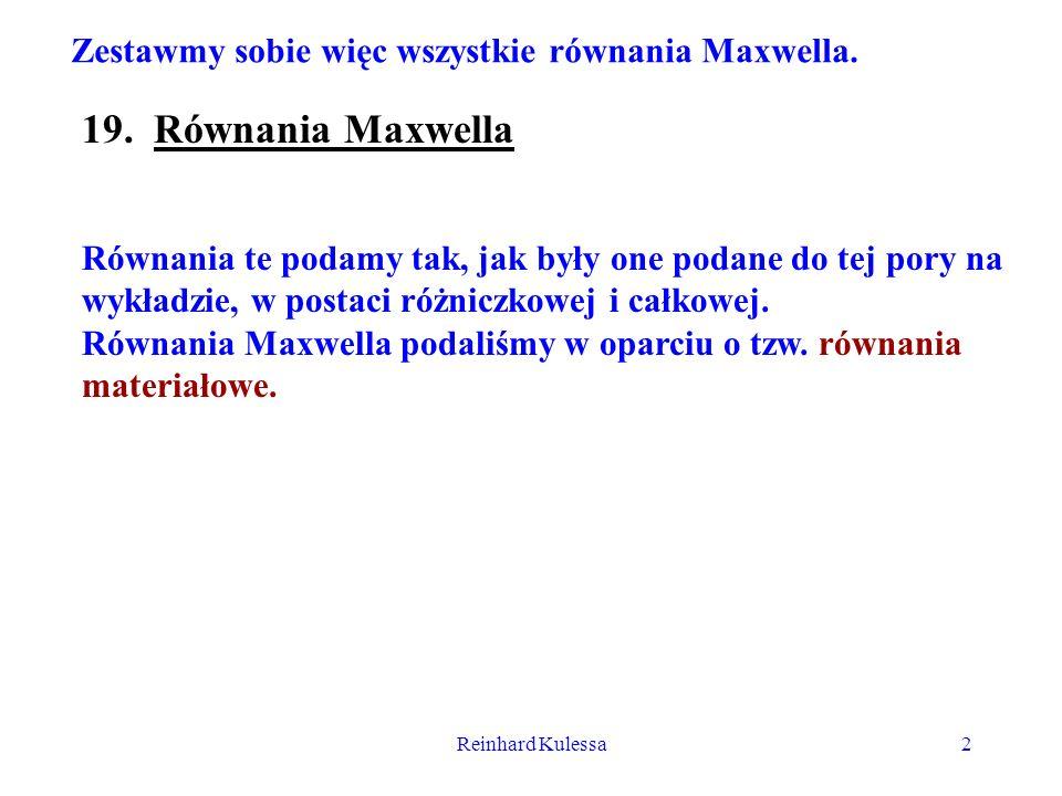 Reinhard Kulessa2 Zestawmy sobie więc wszystkie równania Maxwella. 19. Równania Maxwella Równania te podamy tak, jak były one podane do tej pory na wy
