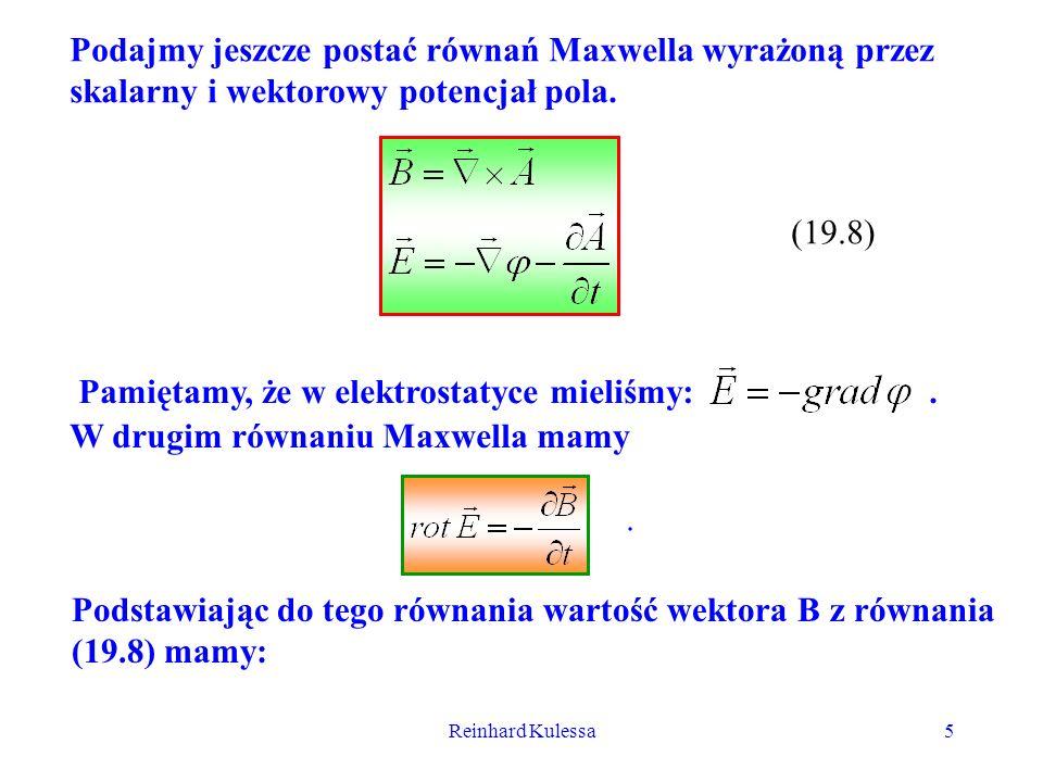 Reinhard Kulessa5 Podajmy jeszcze postać równań Maxwella wyrażoną przez skalarny i wektorowy potencjał pola. (19.8) Pamiętamy, że w elektrostatyce mie