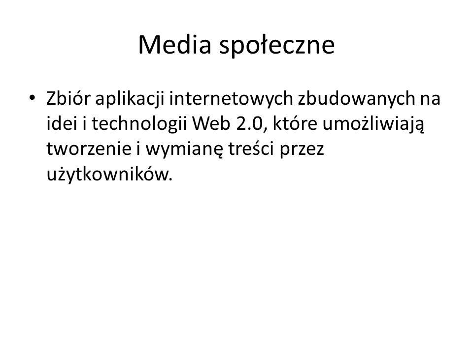 Media społeczne Zbiór aplikacji internetowych zbudowanych na idei i technologii Web 2.0, które umożliwiają tworzenie i wymianę treści przez użytkownik
