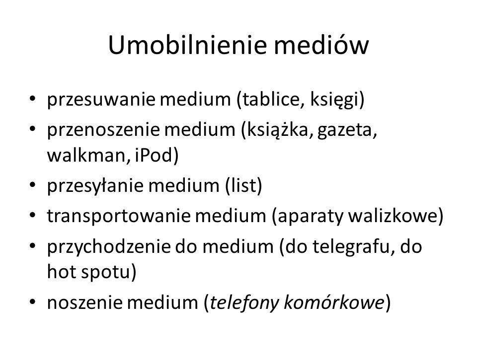 Umobilnienie mediów przesuwanie medium (tablice, księgi) przenoszenie medium (książka, gazeta, walkman, iPod) przesyłanie medium (list) transportowani