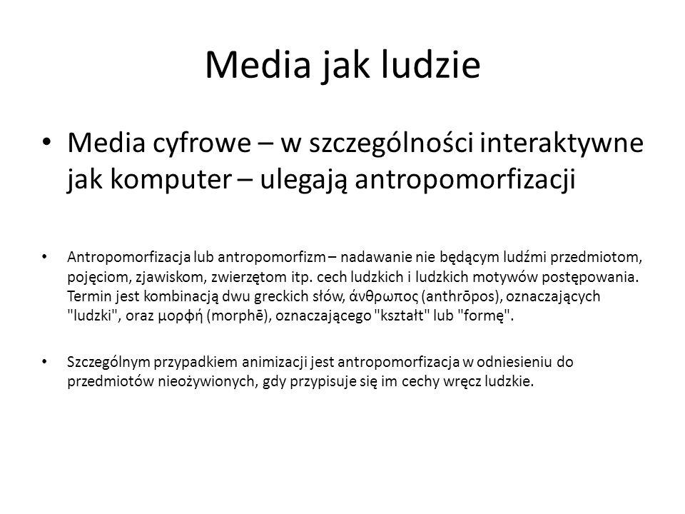 Media jak ludzie Media cyfrowe – w szczególności interaktywne jak komputer – ulegają antropomorfizacji Antropomorfizacja lub antropomorfizm – nadawani