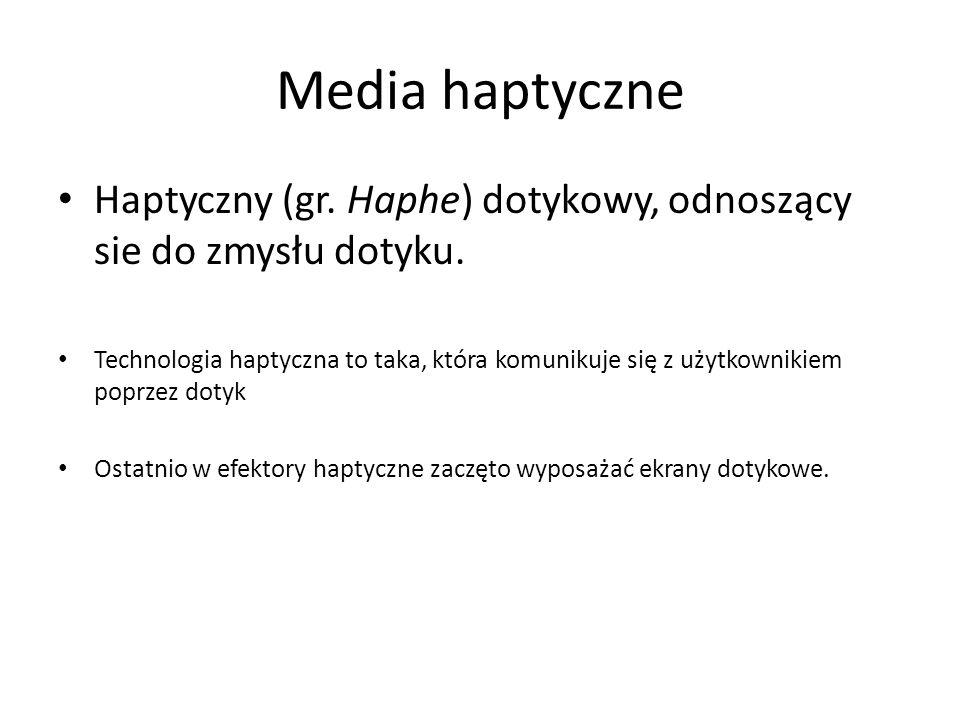 Media haptyczne Haptyczny (gr. Haphe) dotykowy, odnoszący sie do zmysłu dotyku. Technologia haptyczna to taka, która komunikuje się z użytkownikiem po