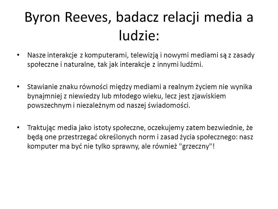 Byron Reeves, badacz relacji media a ludzie: Nasze interakcje z komputerami, telewizją i nowymi mediami są z zasady społeczne i naturalne, tak jak int