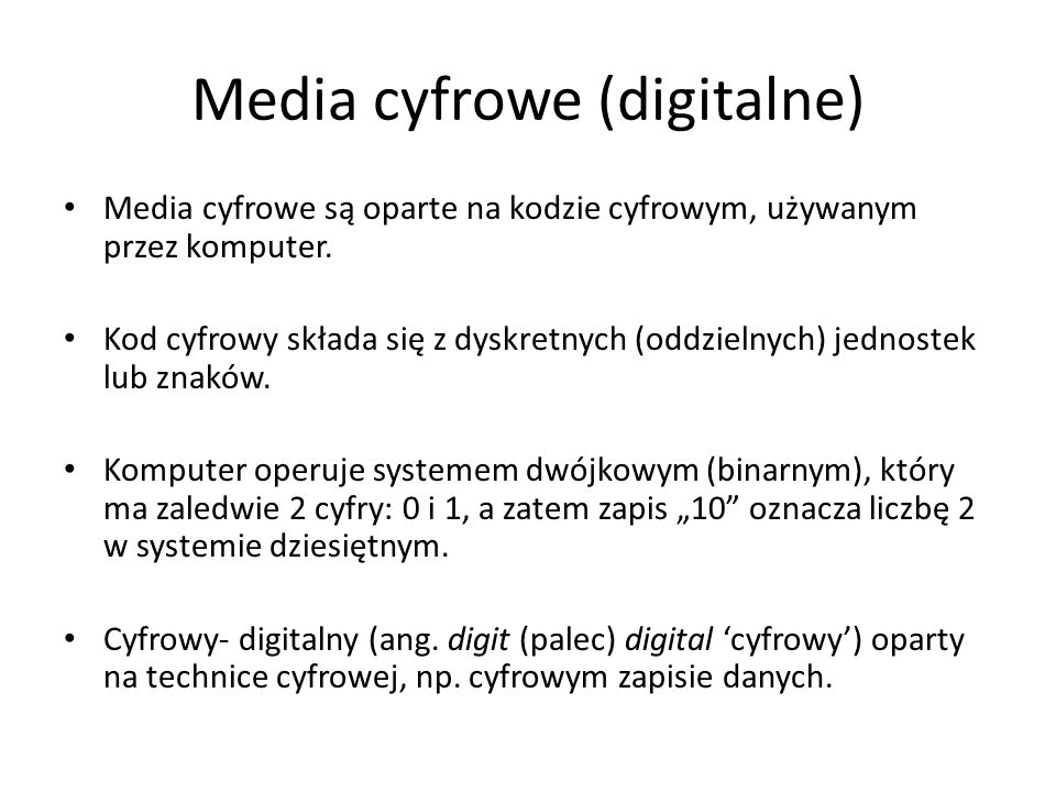 Media cyfrowe (digitalne) Media cyfrowe są oparte na kodzie cyfrowym, używanym przez komputer. Kod cyfrowy składa się z dyskretnych (oddzielnych) jedn
