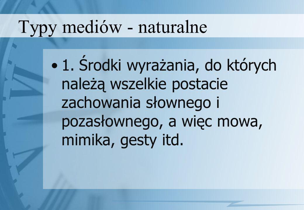 Typy mediów - naturalne 1.Środki wyrażania, do których należą wszelkie postacie zachowania słownego i pozasłownego, a więc mowa, mimika, gesty itd.