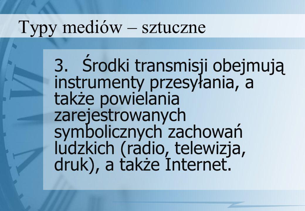 Typy mediów – sztuczne 3.Środki transmisji obejmują instrumenty przesyłania, a także powielania zarejestrowanych symbolicznych zachowań ludzkich (radi