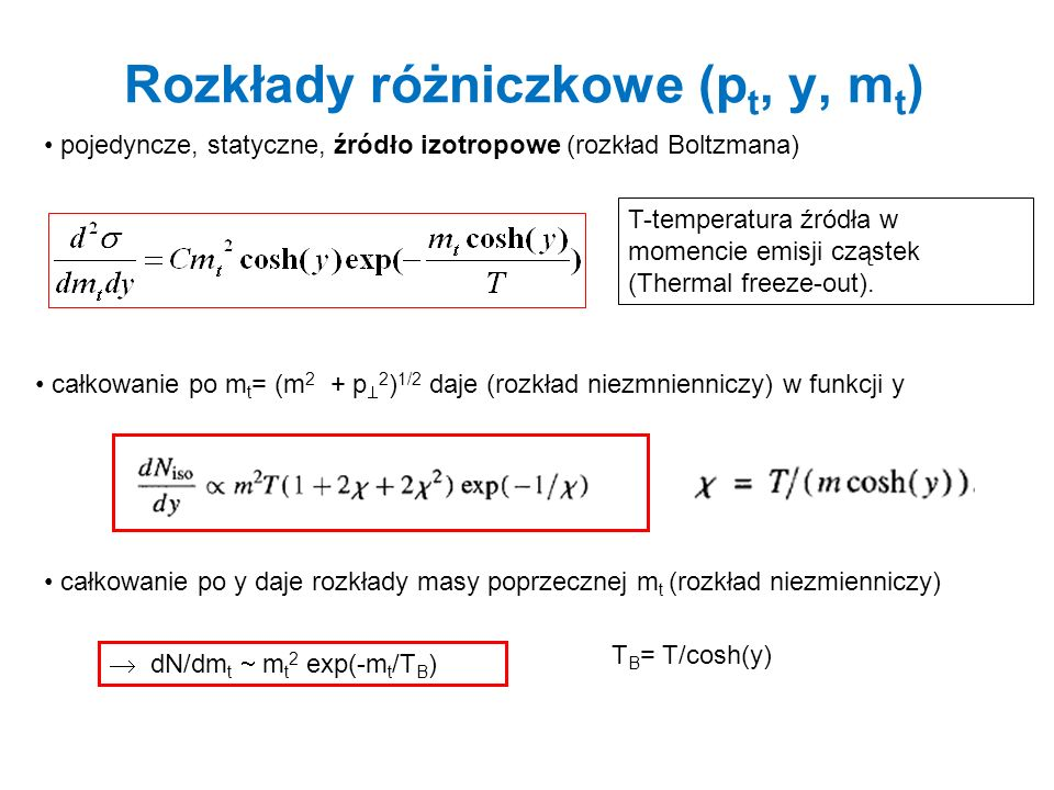 Rozkłady różniczkowe (p t, y, m t ) pojedyncze, statyczne, źródło izotropowe (rozkład Boltzmana) całkowanie po m t = (m 2 + p 2 ) 1/2 daje (rozkład ni
