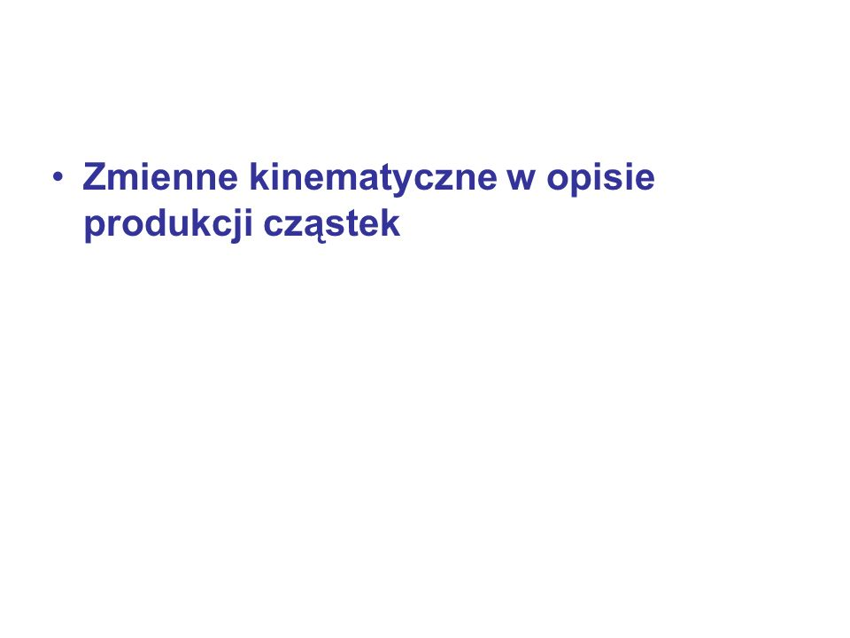 Kinematyka CM vs LaB Jedna cząstka w spoczynku Układ środka masy: Całkowita energia Energia progowa: najmniejsza energia potrzebna do wyprodukowania czastki: Dla zderzen NN = ( w CM) 2*m N + m X