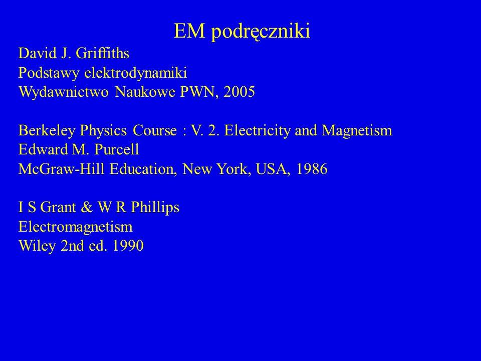 EM podręczniki David J. Griffiths Podstawy elektrodynamiki Wydawnictwo Naukowe PWN, 2005 Berkeley Physics Course : V. 2. Electricity and Magnetism Edw