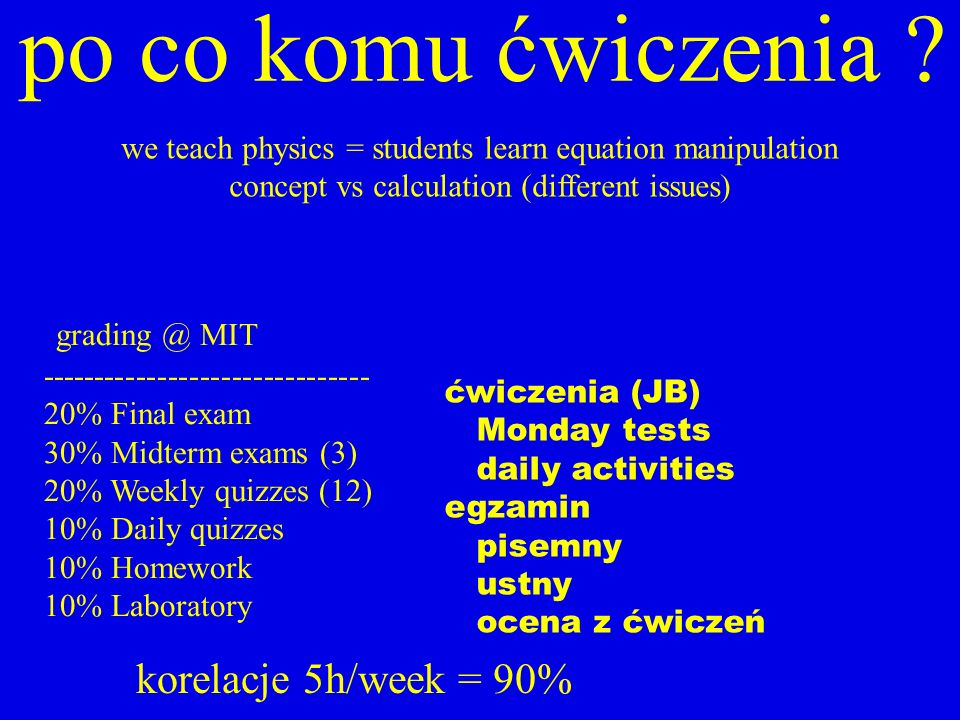 po co komu ćwiczenia ? we teach physics = students learn equation manipulation concept vs calculation (different issues) grading @ MIT ---------------