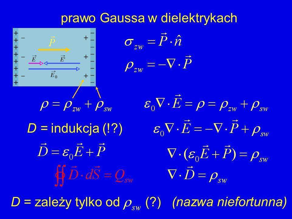 prawo Gaussa w dielektrykach D = indukcja (!?) D = zależy tylko od (?) (nazwa niefortunna)