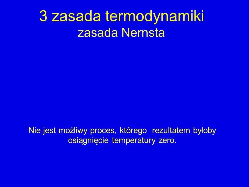 3 zasada termodynamiki zasada Nernsta Nie jest możliwy proces, którego rezultatem byłoby osiągnięcie temperatury zero.