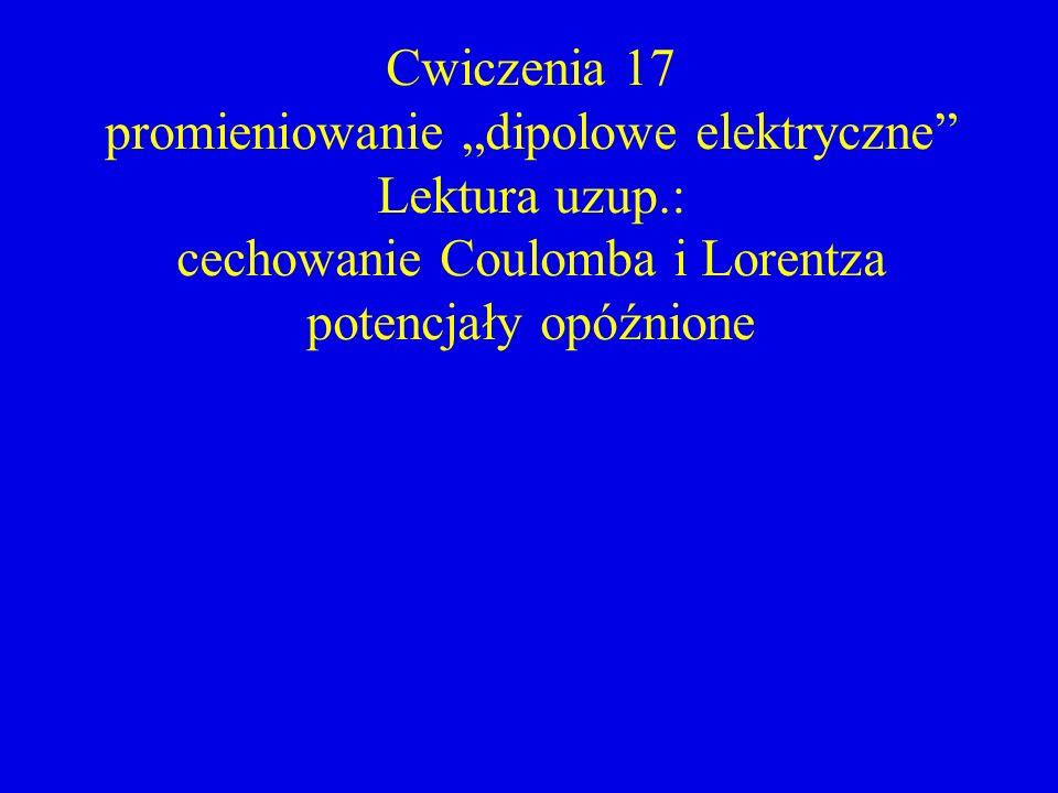 Cwiczenia 17 promieniowanie dipolowe elektryczne Lektura uzup.: cechowanie Coulomba i Lorentza potencjały opóźnione