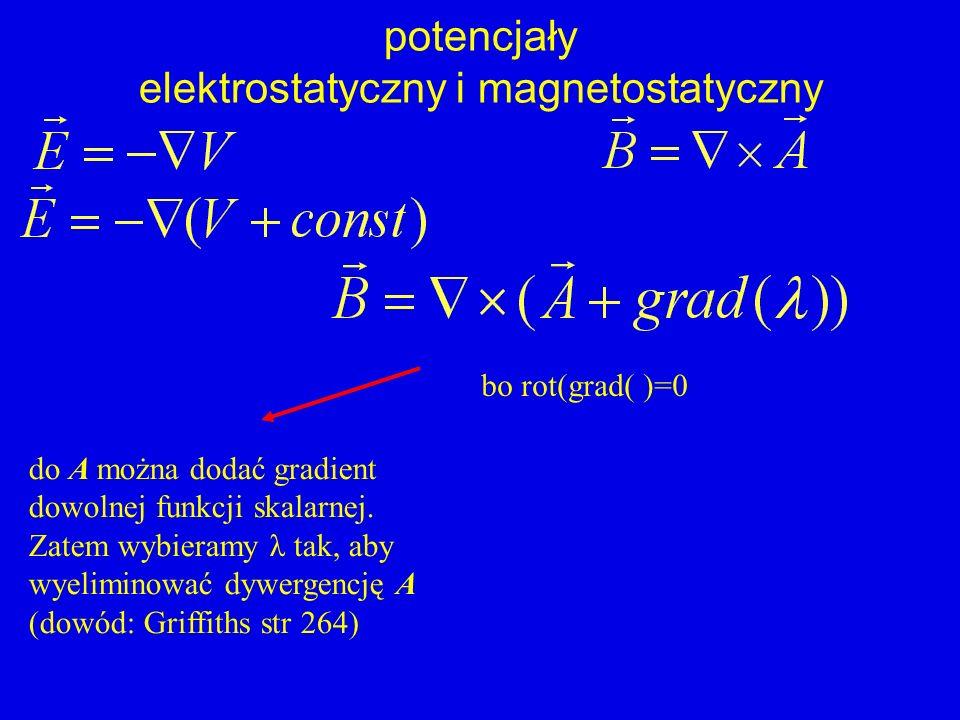 potencjały elektrostatyczny i magnetostatyczny bo rot(grad( )=0 do A można dodać gradient dowolnej funkcji skalarnej. Zatem wybieramy λ tak, aby wyeli