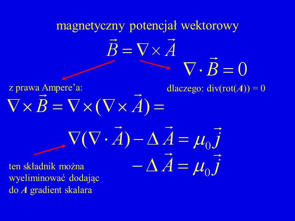 magnetyczny potencjał wektorowy dlaczego: div(rot(A)) = 0 z prawa Amperea: ten składnik można wyeliminować dodając do A gradient skalara