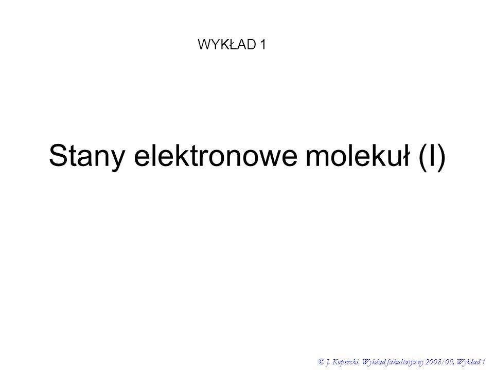 Stany elektronowe molekuł (I) WYKŁAD 1 © J. Koperski, Wykład fakultatywny 2008/09, Wykład 1
