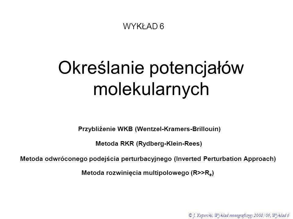 WYKŁAD 6 © J. Koperski, Wykład monograficzny 2008/09, Wykład 6 Określanie potencjałów molekularnych Przybliżenie WKB (Wentzel-Kramers-Brillouin) Metod