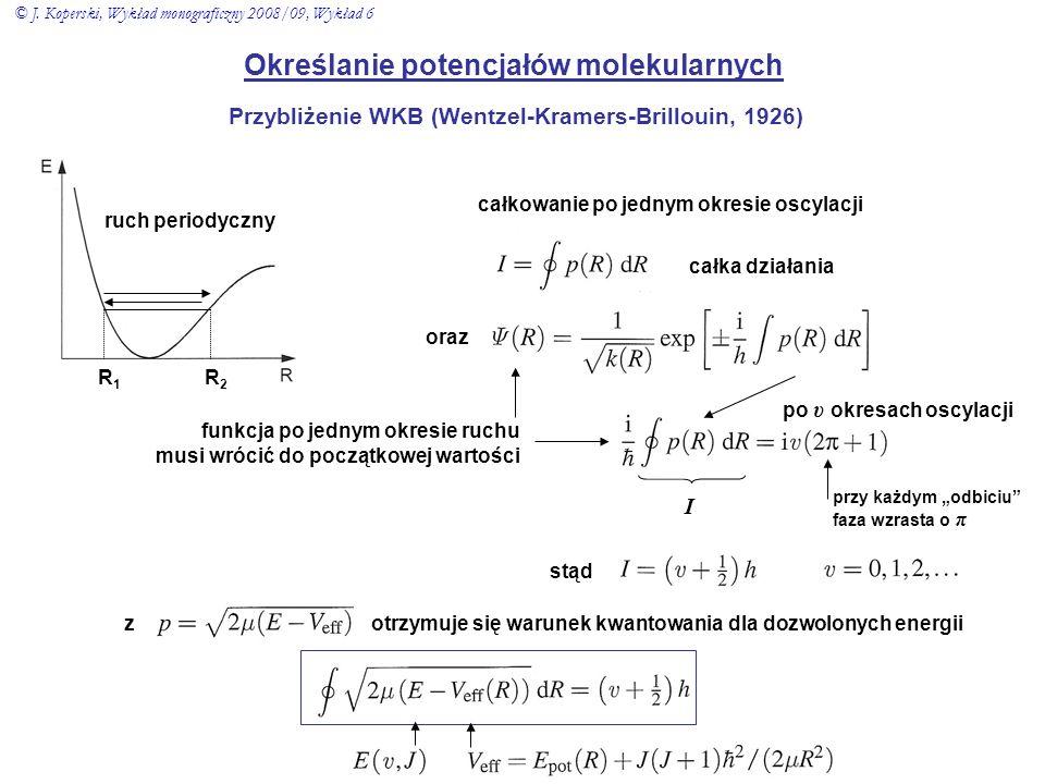 Określanie potencjałów molekularnych Przybliżenie WKB (Wentzel-Kramers-Brillouin, 1926) ruch periodyczny R1R1 R2R2 całkowanie po jednym okresie oscyla