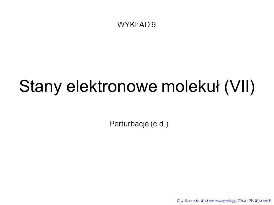 WYKŁAD 9 © J. Koperski, Wykład monograficzny 2008/09, Wykład 9 Stany elektronowe molekuł (VII) Perturbacje (c.d.)