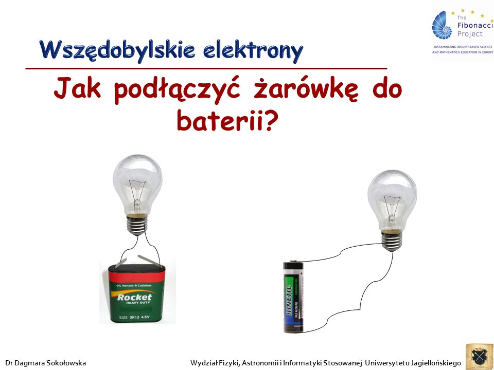 Jak podłączyć żarówkę do baterii? Wydział Fizyki, Astronomii i Informatyki Stosowanej Uniwersytetu JagiellońskiegoDr Dagmara Sokołowska