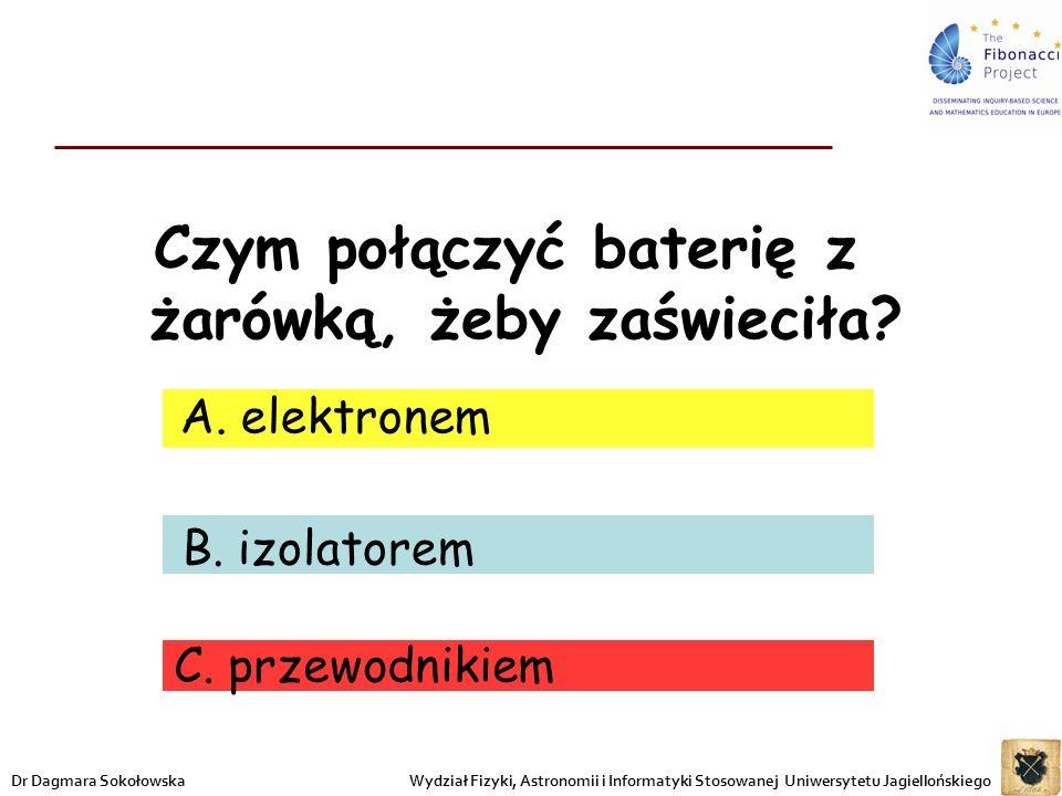 Czym połączyć baterię z żarówką, żeby zaświeciła? B. izolatorem C. przewodnikiem A. elektronem Wydział Fizyki, Astronomii i Informatyki Stosowanej Uni