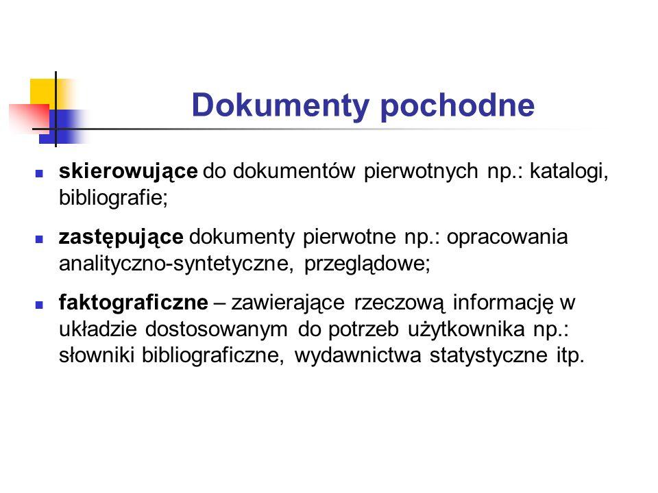 Dokumenty pochodne skierowujące do dokumentów pierwotnych np.: katalogi, bibliografie; zastępujące dokumenty pierwotne np.: opracowania analityczno-sy