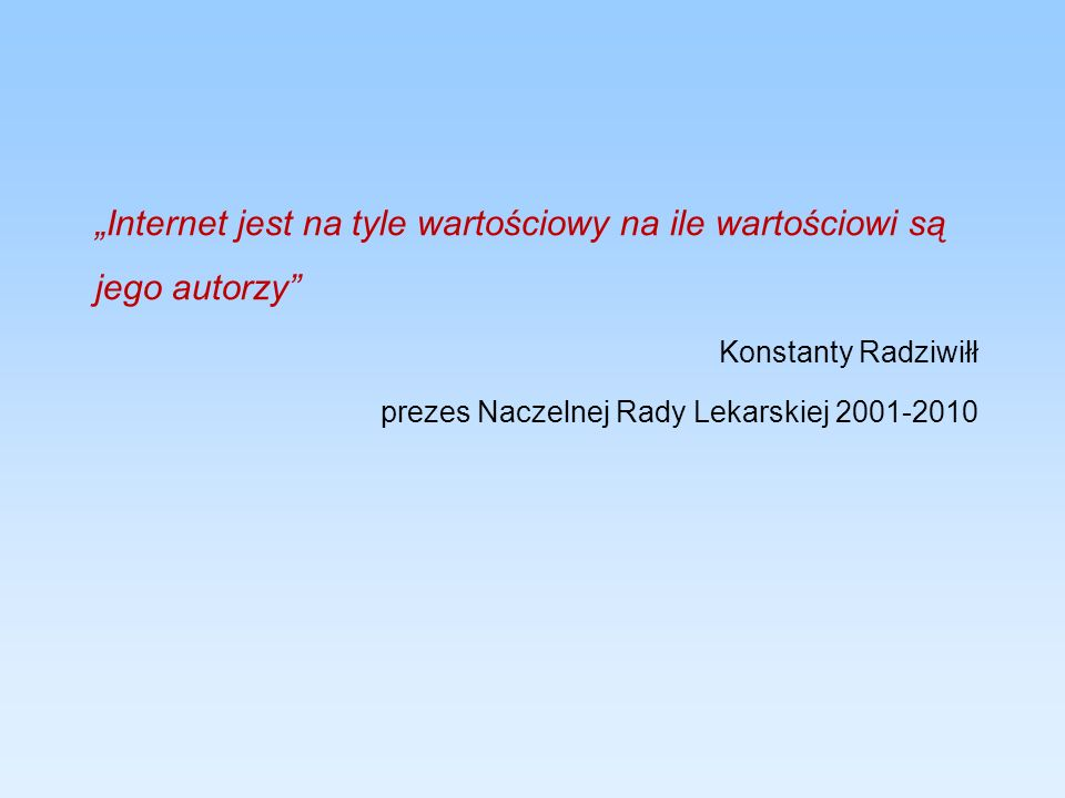 Internet jest na tyle wartościowy na ile wartościowi są jego autorzy Konstanty Radziwiłł prezes Naczelnej Rady Lekarskiej 2001-2010
