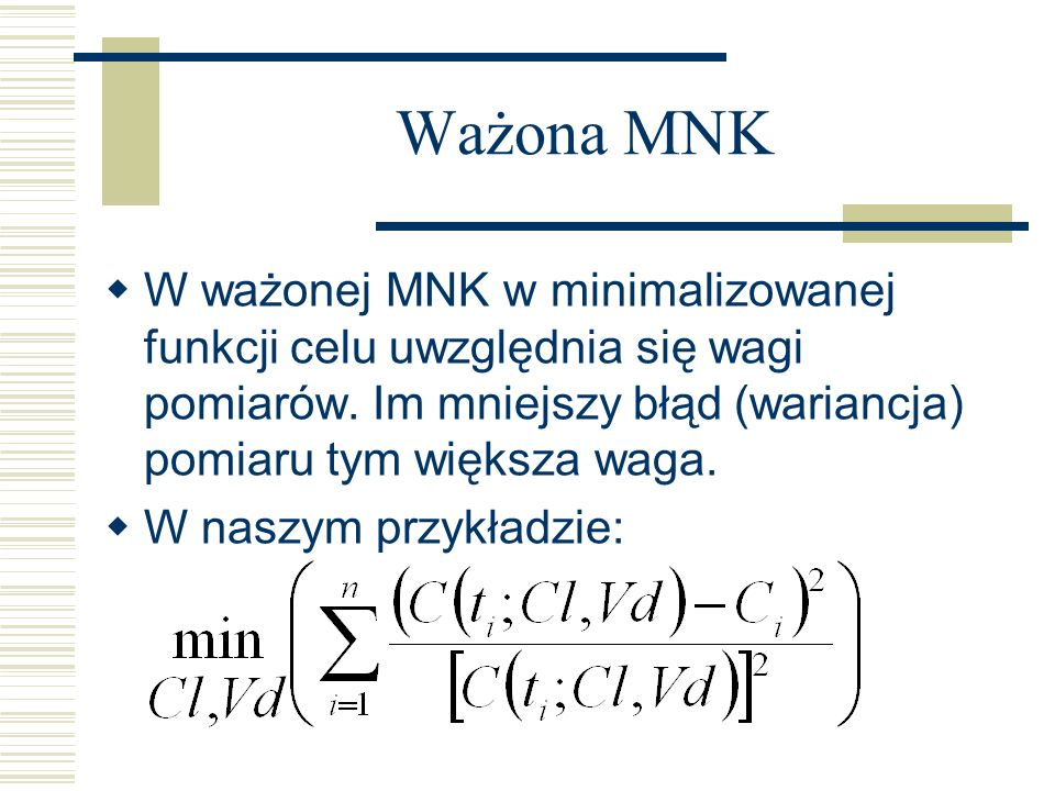 Ważona MNK W ważonej MNK w minimalizowanej funkcji celu uwzględnia się wagi pomiarów. Im mniejszy błąd (wariancja) pomiaru tym większa waga. W naszym