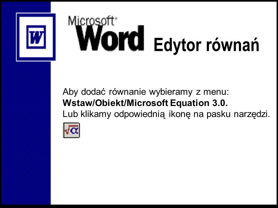 Edytor równań Aby dodać równanie wybieramy z menu: Wstaw/Obiekt/Microsoft Equation 3.0. Lub klikamy odpowiednią ikonę na pasku narzędzi.