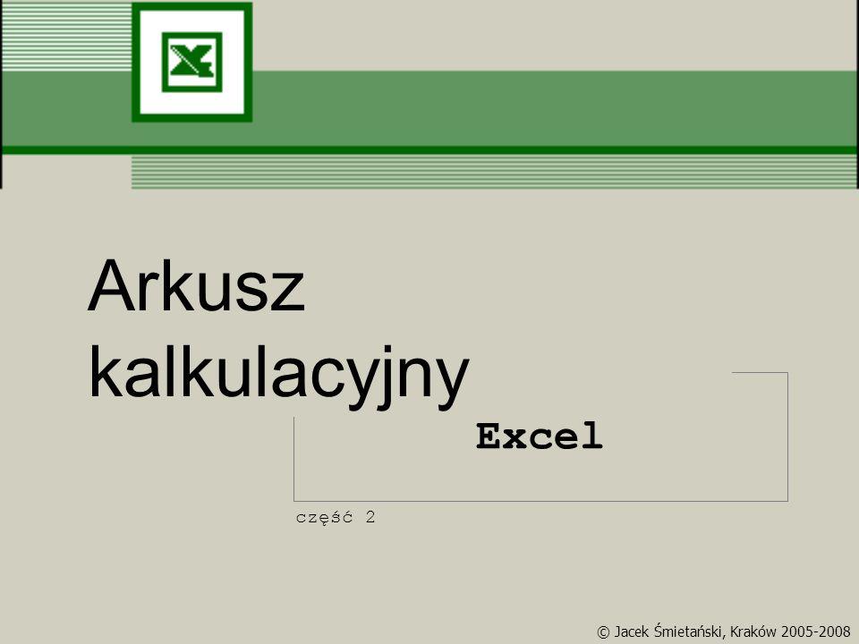 Excel Arkusz kalkulacyjny część 2 © Jacek Śmietański, Kraków 2005-2008