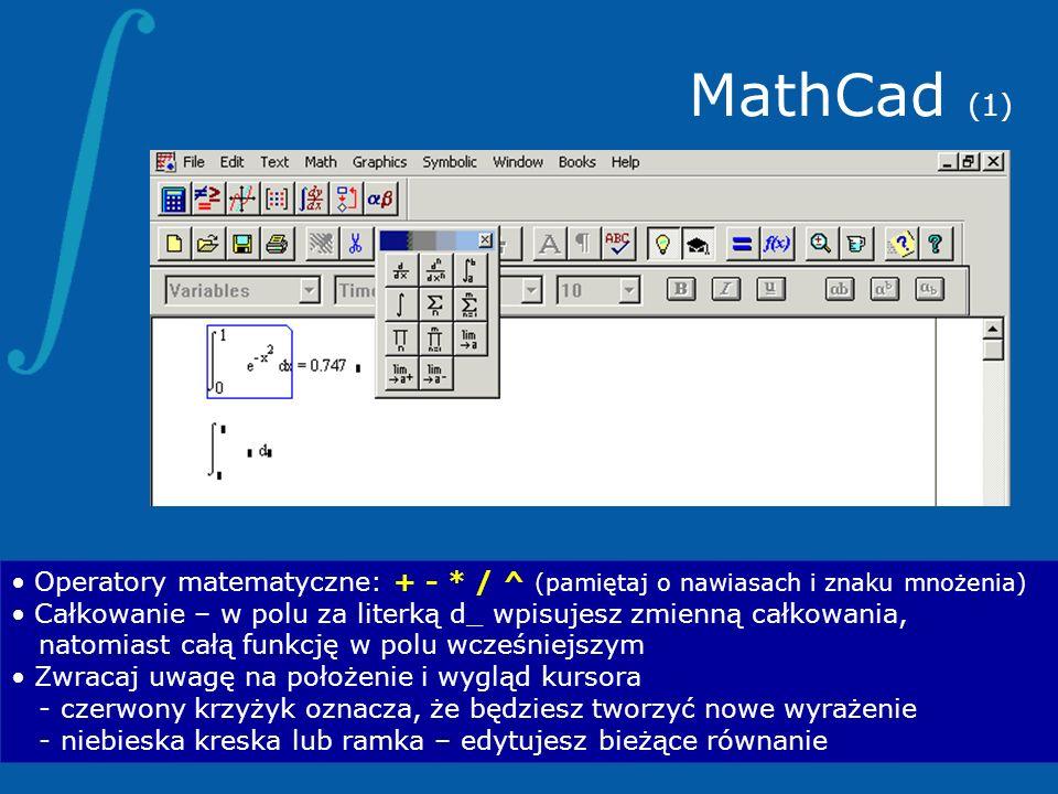 MathCad (1) Operatory matematyczne: + - * / ^ (pamiętaj o nawiasach i znaku mnożenia) Całkowanie – w polu za literką d_ wpisujesz zmienną całkowania,