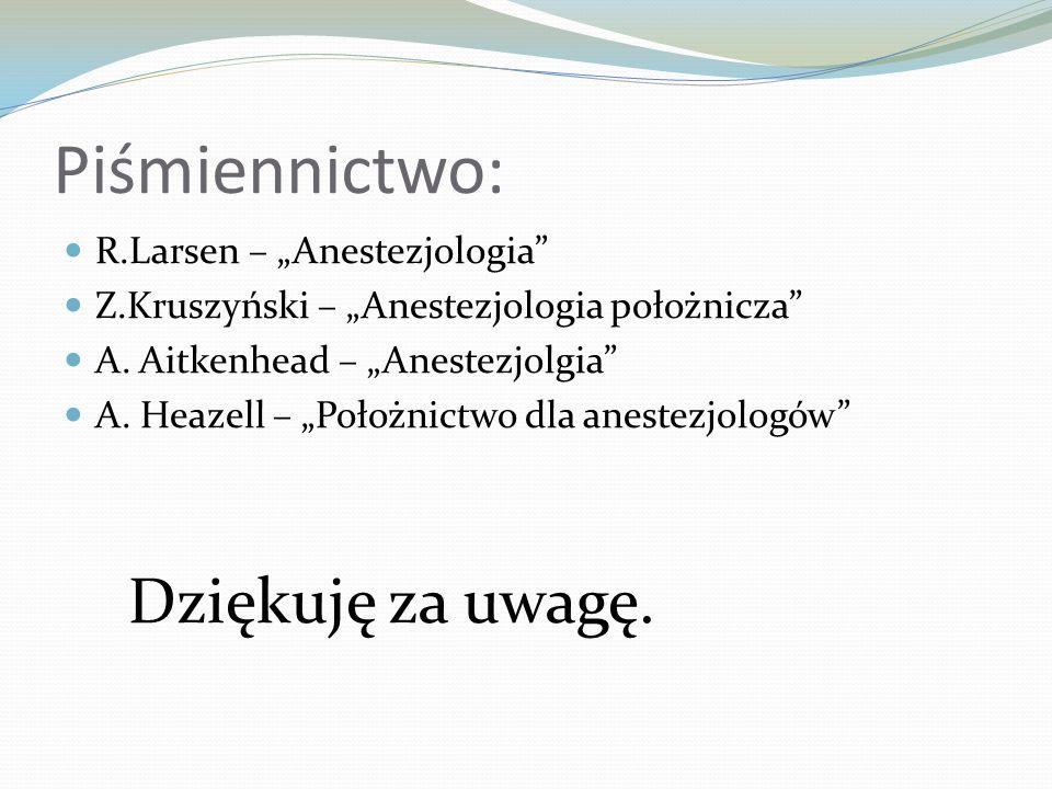Piśmiennictwo: R.Larsen – Anestezjologia Z.Kruszyński – Anestezjologia położnicza A. Aitkenhead – Anestezjolgia A. Heazell – Położnictwo dla anestezjo