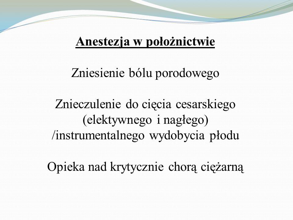 Anestezja w położnictwie Zniesienie bólu porodowego Znieczulenie do cięcia cesarskiego (elektywnego i nagłego) /instrumentalnego wydobycia płodu Opiek