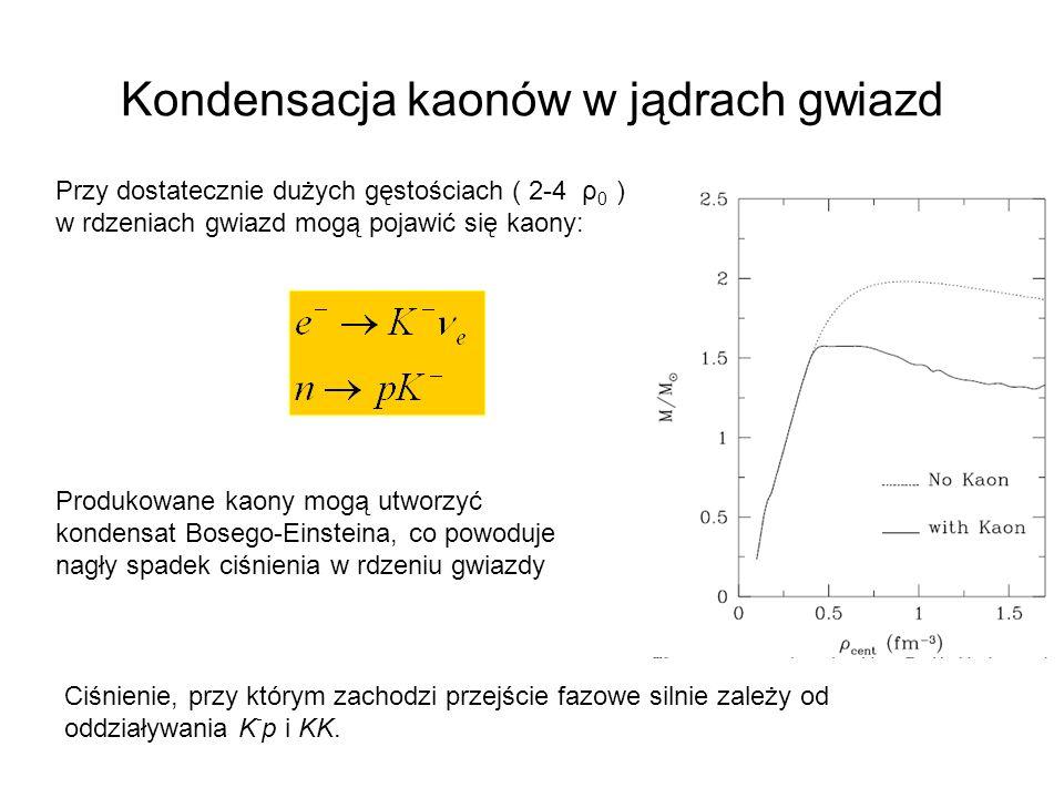 Kondensacja kaonów w jądrach gwiazd Przy dostatecznie dużych gęstościach ( 2-4 ρ 0 ) w rdzeniach gwiazd mogą pojawić się kaony: Produkowane kaony mogą