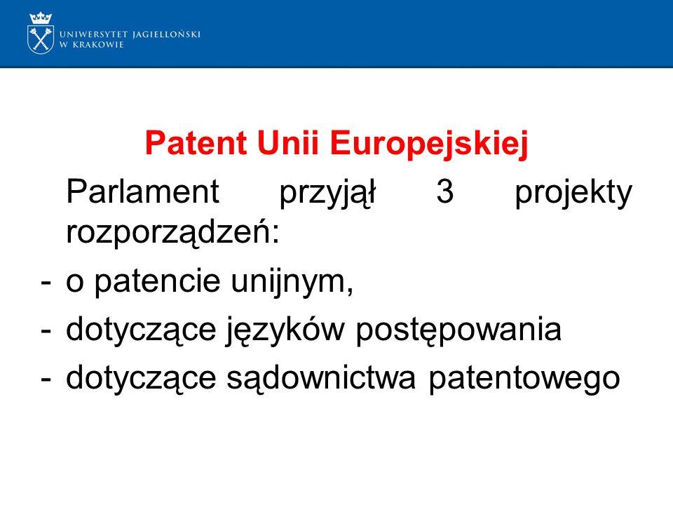 Patent Unii Europejskiej Parlament przyjął 3 projekty rozporządzeń: -o patencie unijnym, -dotyczące języków postępowania -dotyczące sądownictwa patentowego