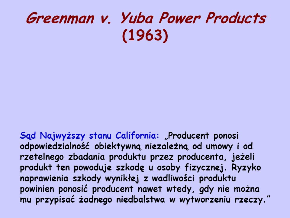 Greenman v. Yuba Power Products (1963) Sąd Najwyższy stanu California: Producent ponosi odpowiedzialność obiektywną niezależną od umowy i od rzetelneg