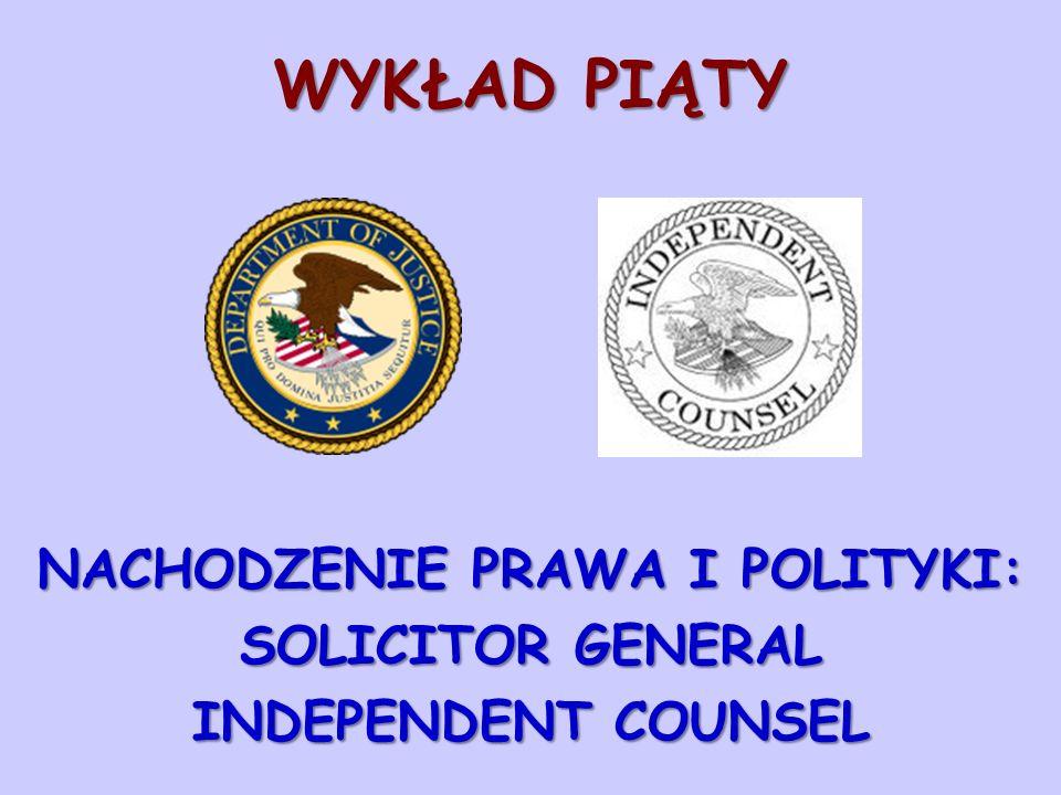 WYKŁAD PIĄTY NACHODZENIE PRAWA I POLITYKI: SOLICITOR GENERAL INDEPENDENT COUNSEL