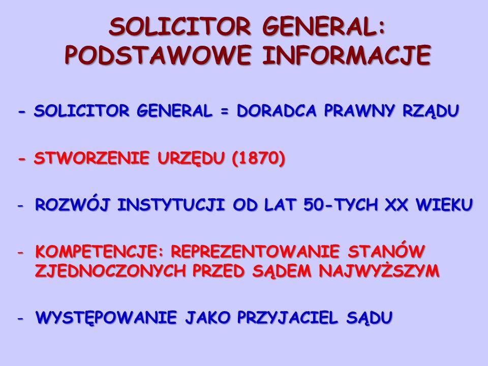 SOLICITOR GENERAL: PODSTAWOWE INFORMACJE - SOLICITOR GENERAL = DORADCA PRAWNY RZĄDU - STWORZENIE URZĘDU (1870) -ROZWÓJ INSTYTUCJI OD LAT 50-TYCH XX WIEKU -KOMPETENCJE: REPREZENTOWANIE STANÓW ZJEDNOCZONYCH PRZED SĄDEM NAJWYŻSZYM -WYSTĘPOWANIE JAKO PRZYJACIEL SĄDU