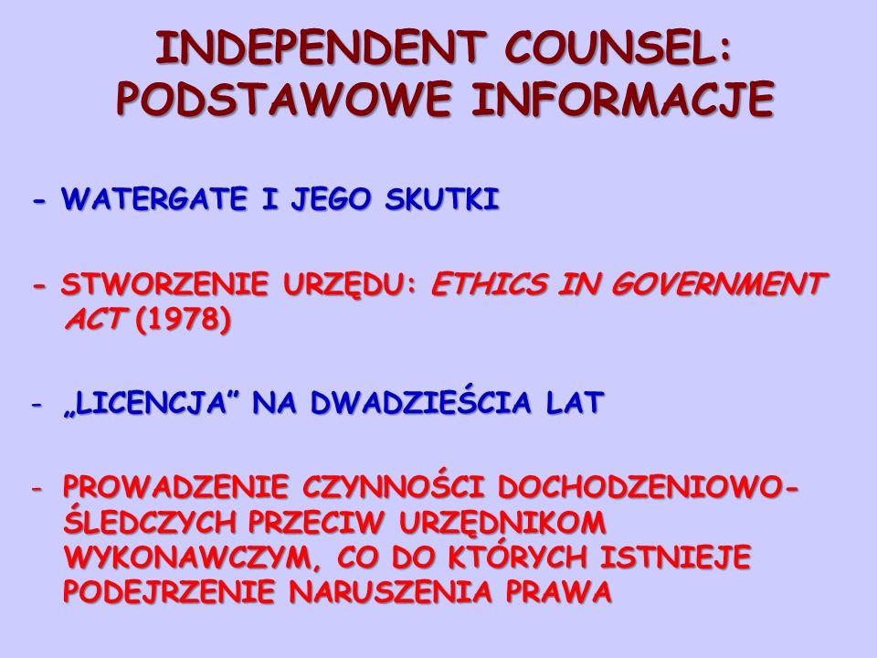 INDEPENDENT COUNSEL: PODSTAWOWE INFORMACJE - WATERGATE I JEGO SKUTKI - STWORZENIE URZĘDU: ETHICS IN GOVERNMENT ACT (1978) -LICENCJA NA DWADZIEŚCIA LAT -PROWADZENIE CZYNNOŚCI DOCHODZENIOWO- ŚLEDCZYCH PRZECIW URZĘDNIKOM WYKONAWCZYM, CO DO KTÓRYCH ISTNIEJE PODEJRZENIE NARUSZENIA PRAWA
