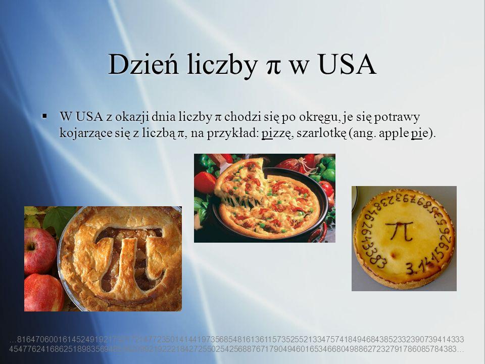 Dzień liczby π w USA W USA z okazji dnia liczby π chodzi się po okręgu, je się potrawy kojarzące się z liczbą π, na przykład: pizzę, szarlotkę (ang. a