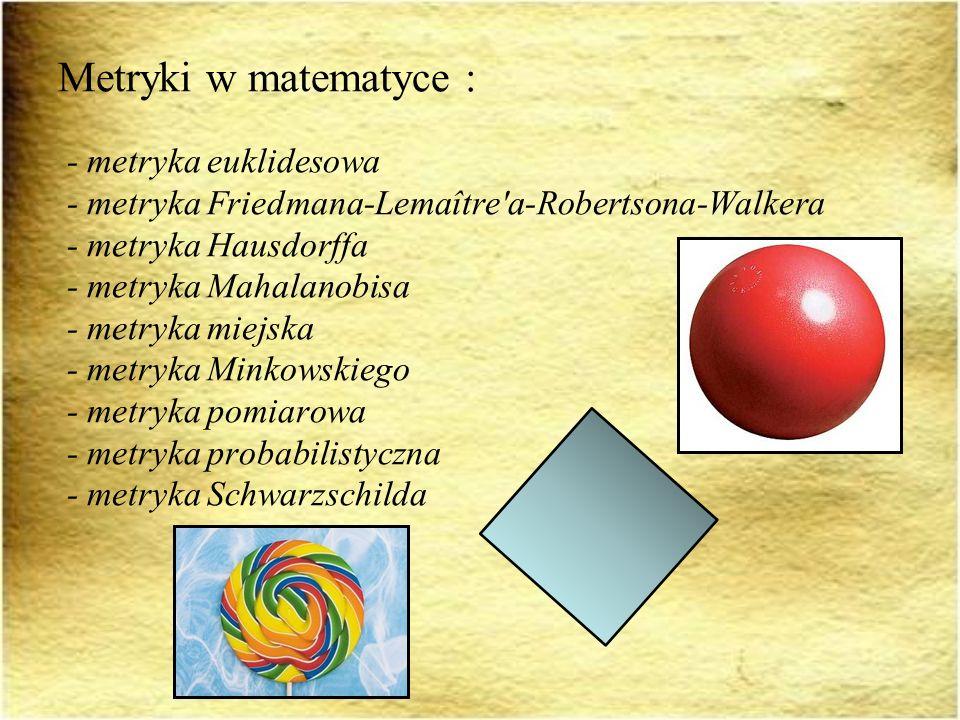 Metryki w matematyce : - metryka euklidesowa - metryka Friedmana-Lemaître'a-Robertsona-Walkera - metryka Hausdorffa - metryka Mahalanobisa - metryka m