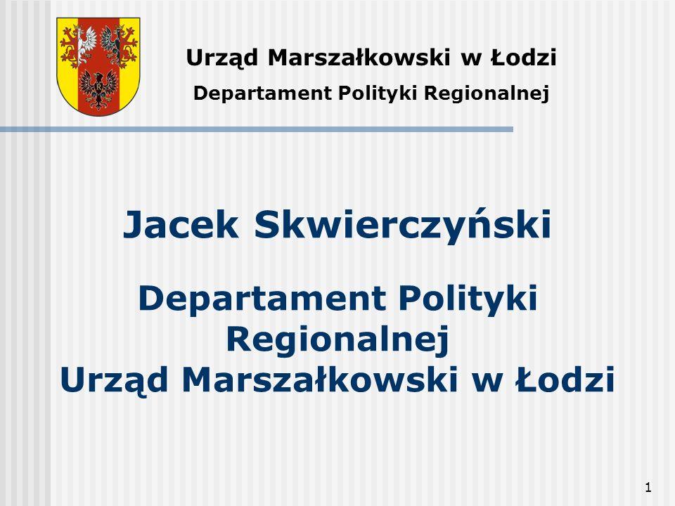 1 Jacek Skwierczyński Departament Polityki Regionalnej Urząd Marszałkowski w Łodzi Urząd Marszałkowski w Łodzi Departament Polityki Regionalnej