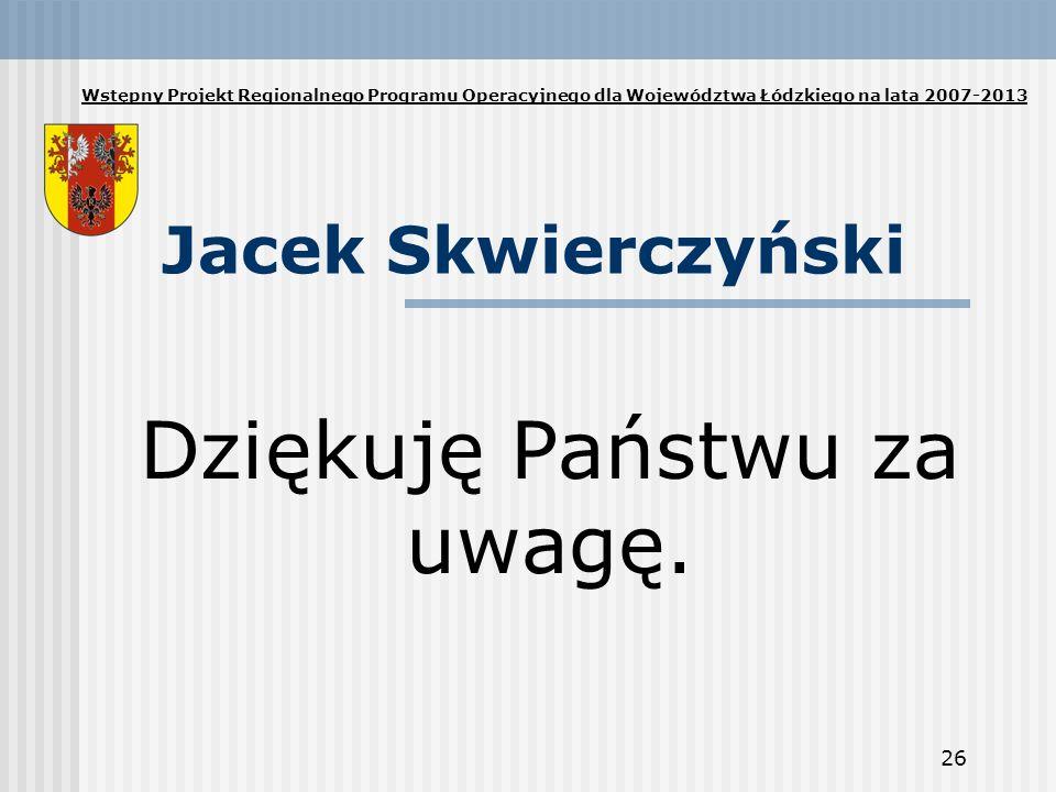 26 Jacek Skwierczyński Dziękuję Państwu za uwagę. Wstępny Projekt Regionalnego Programu Operacyjnego dla Województwa Łódzkiego na lata 2007-2013