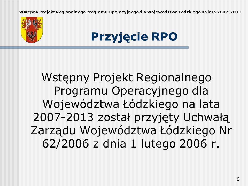6 Przyjęcie RPO Wstępny Projekt Regionalnego Programu Operacyjnego dla Województwa Łódzkiego na lata 2007-2013 został przyjęty Uchwałą Zarządu Województwa Łódzkiego Nr 62/2006 z dnia 1 lutego 2006 r.