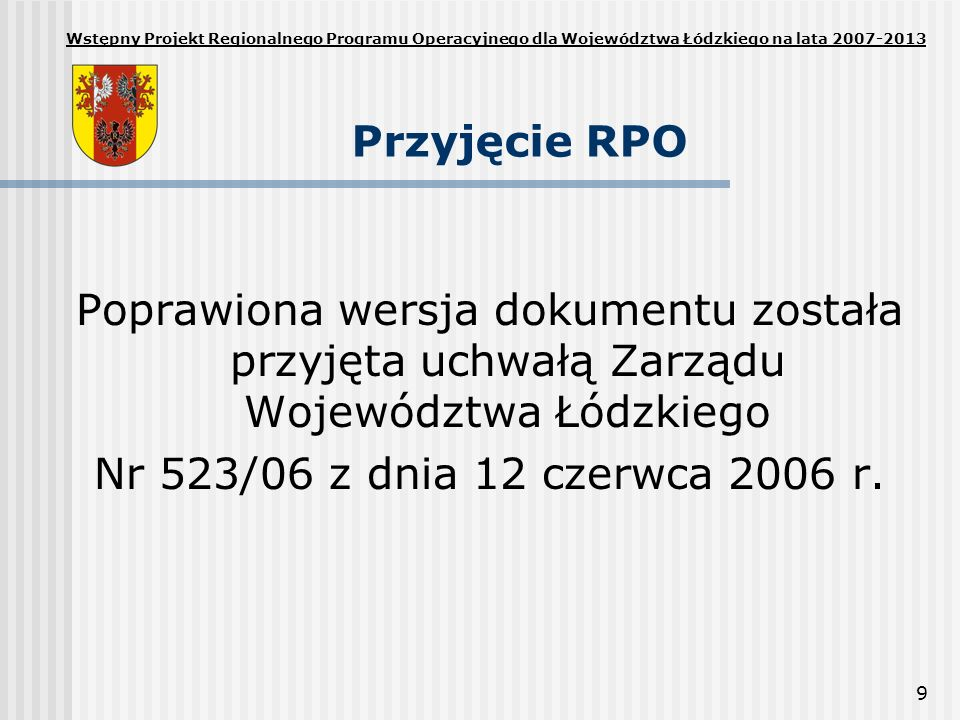 9 Przyjęcie RPO Poprawiona wersja dokumentu została przyjęta uchwałą Zarządu Województwa Łódzkiego Nr 523/06 z dnia 12 czerwca 2006 r. Wstępny Projekt