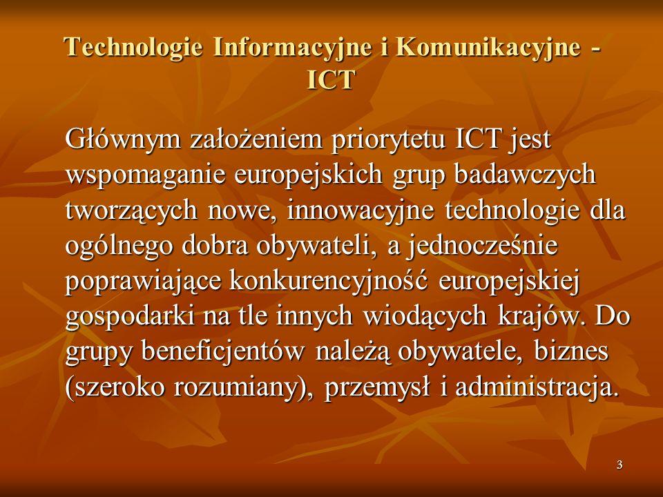3 Technologie Informacyjne i Komunikacyjne - ICT Głównym założeniem priorytetu ICT jest wspomaganie europejskich grup badawczych tworzących nowe, innowacyjne technologie dla ogólnego dobra obywateli, a jednocześnie poprawiające konkurencyjność europejskiej gospodarki na tle innych wiodących krajów.