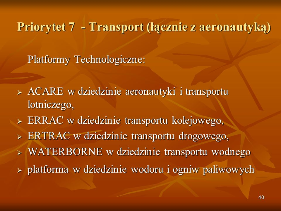 40 Priorytet 7 - Transport (łącznie z aeronautyką) Platformy Technologiczne: ACARE w dziedzinie aeronautyki i transportu lotniczego, ACARE w dziedzinie aeronautyki i transportu lotniczego, ERRAC w dziedzinie transportu kolejowego, ERRAC w dziedzinie transportu kolejowego, ERTRAC w dziedzinie transportu drogowego, ERTRAC w dziedzinie transportu drogowego, WATERBORNE w dziedzinie transportu wodnego WATERBORNE w dziedzinie transportu wodnego platforma w dziedzinie wodoru i ogniw paliwowych platforma w dziedzinie wodoru i ogniw paliwowych