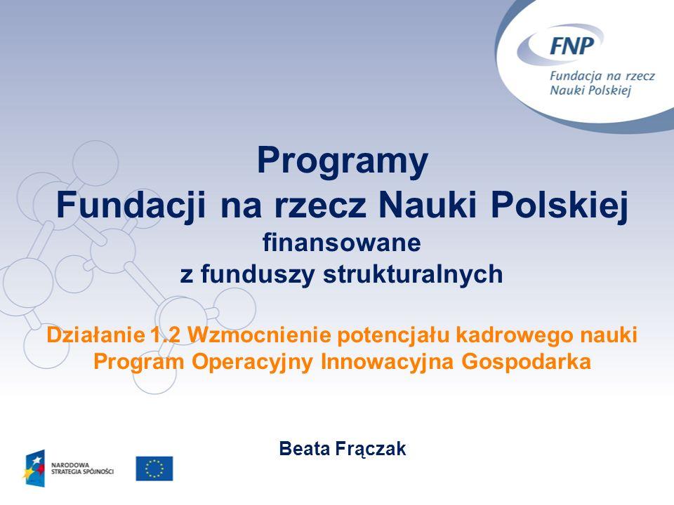 Programy Fundacji na rzecz Nauki Polskiej finansowane z funduszy strukturalnych Działanie 1.2 Wzmocnienie potencjału kadrowego nauki Program Operacyjn