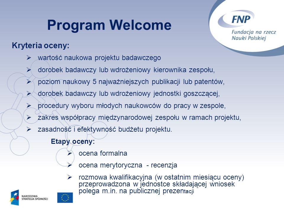15 Program Welcome Kryteria oceny: wartość naukowa projektu badawczego dorobek badawczy lub wdrożeniowy kierownika zespołu, poziom naukowy 5 najważnie